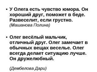 У Олега есть чувство юмора. Он хороший друг, поможет в беде. Развеселит, если