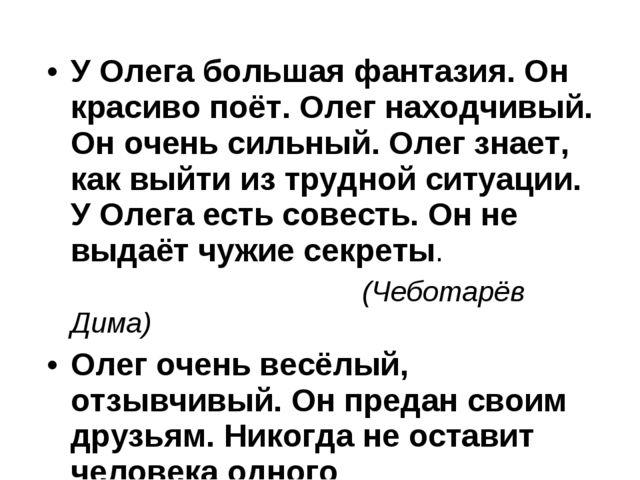 У Олега большая фантазия. Он красиво поёт. Олег находчивый. Он очень сильный....