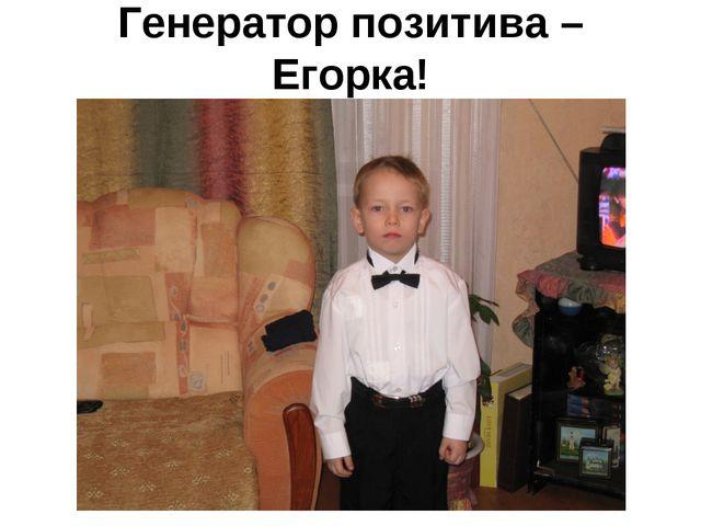 Генератор позитива – Егорка!