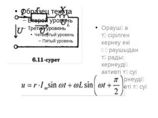 Ораушқа түсірілген кернеу екі құраушыдан тұрады: кернеудің активті түсуі жән