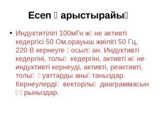 Есеп қарыстырайық Индуктитілігі 100мГн және активті кедергісі 50 Ом,орауыш жи