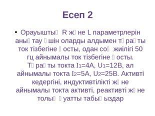Есеп 2 Орауыштың R және L параметрлерін анықтау үшін оларды алдымен тұрақты т