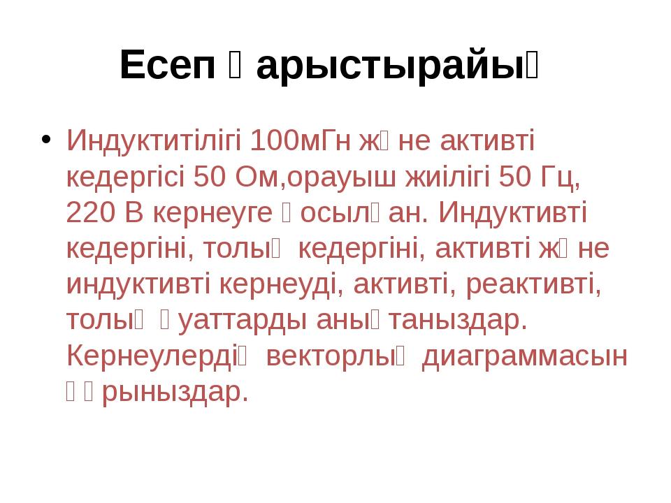 Есеп қарыстырайық Индуктитілігі 100мГн және активті кедергісі 50 Ом,орауыш жи...