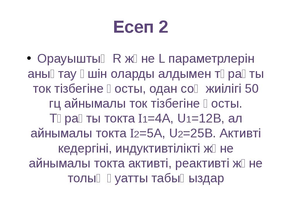 Есеп 2 Орауыштың R және L параметрлерін анықтау үшін оларды алдымен тұрақты т...