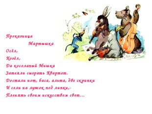 Проказница Мартышка Осёл, Козёл, Да косолапый Мишка Затеяли сыграть Квартет.