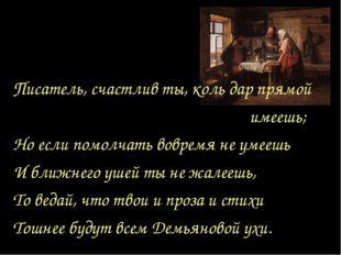 Писатель, счастлив ты, коль дар прямой имеешь; Но если помолчать вовремя не у