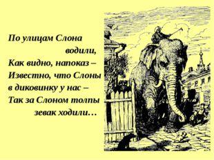 По улицам Слона водили, Как видно, напоказ – Известно, что Слоны в диковинку