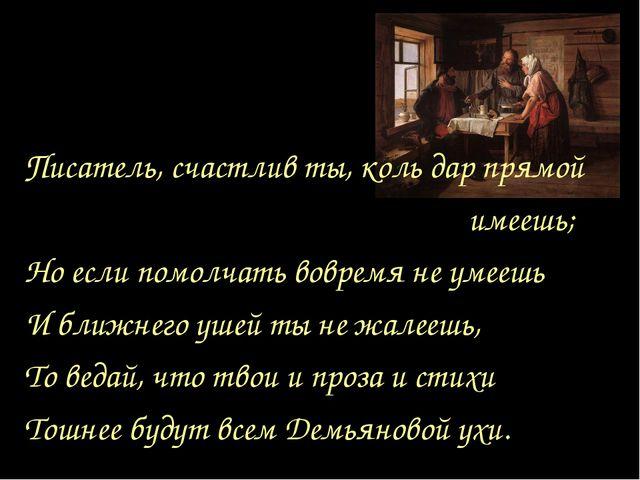 Писатель, счастлив ты, коль дар прямой имеешь; Но если помолчать вовремя не у...