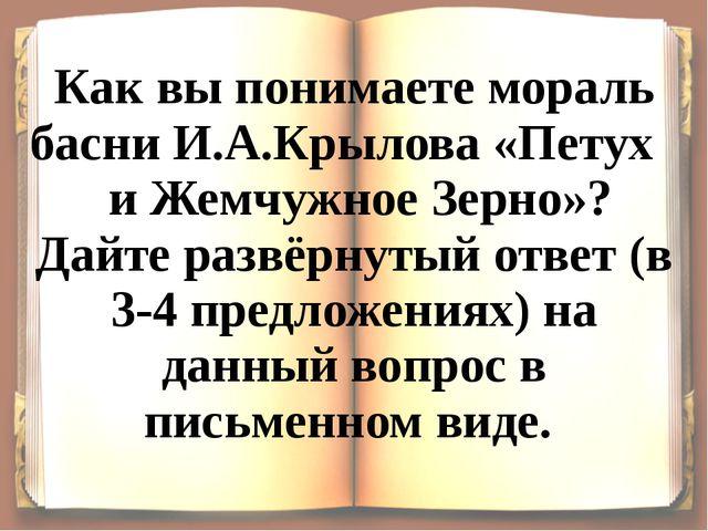 Как вы понимаете мораль басни И.А.Крылова «Петух и Жемчужное Зерно»? Дайте ра...