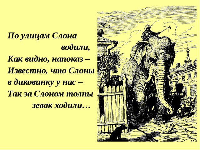 По улицам Слона водили, Как видно, напоказ – Известно, что Слоны в диковинку...