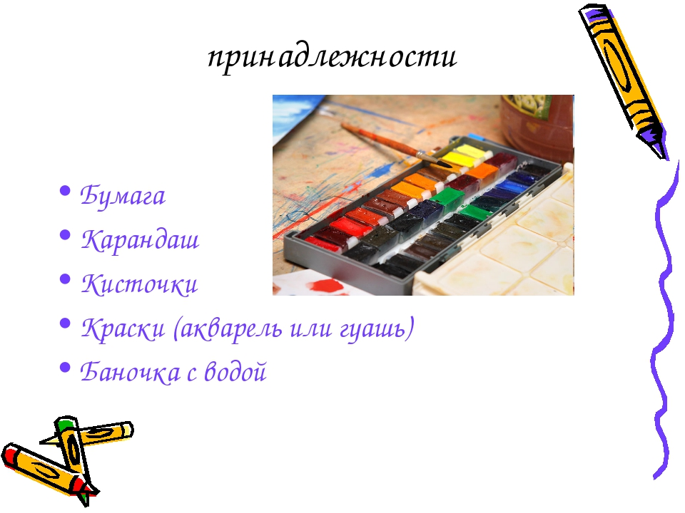 принадлежности Бумага Карандаш Кисточки Краски (акварель или гуашь) Баночка с...