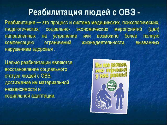 Реабилитация людей с ОВЗ - Реабилитация — это процесс и система медицинских,...
