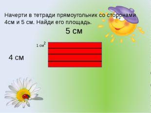 Начерти в тетради прямоугольник со сторонами 4см и 5 см. Найди его площадь. 5