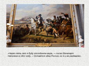 «Через пять лет я буду господином мира, — писал Бонапарт Наполеон в 1811 год