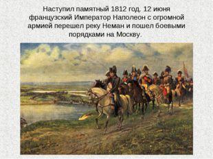 Наступил памятный 1812 год. 12 июня французский Император Наполеон с огромной
