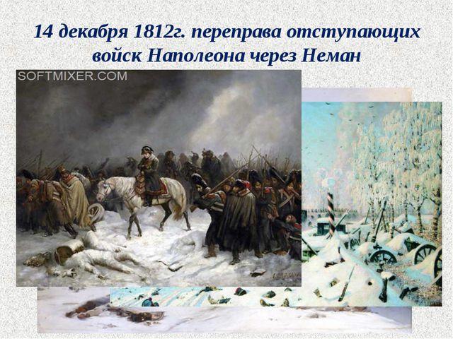 14 декабря 1812г. переправа отступающих войск Наполеона через Неман