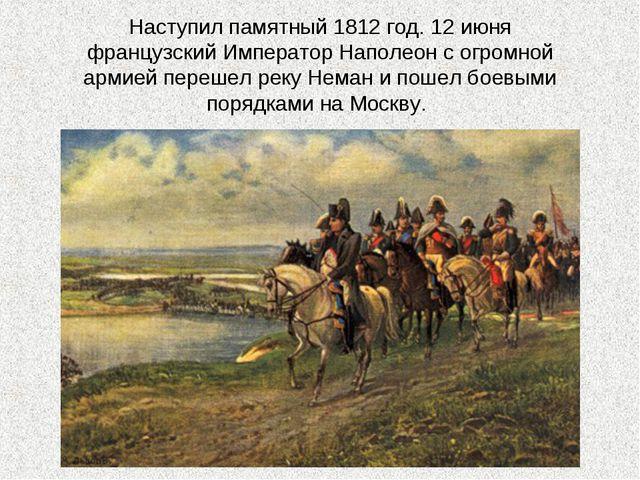 Наступил памятный 1812 год. 12 июня французский Император Наполеон с огромной...