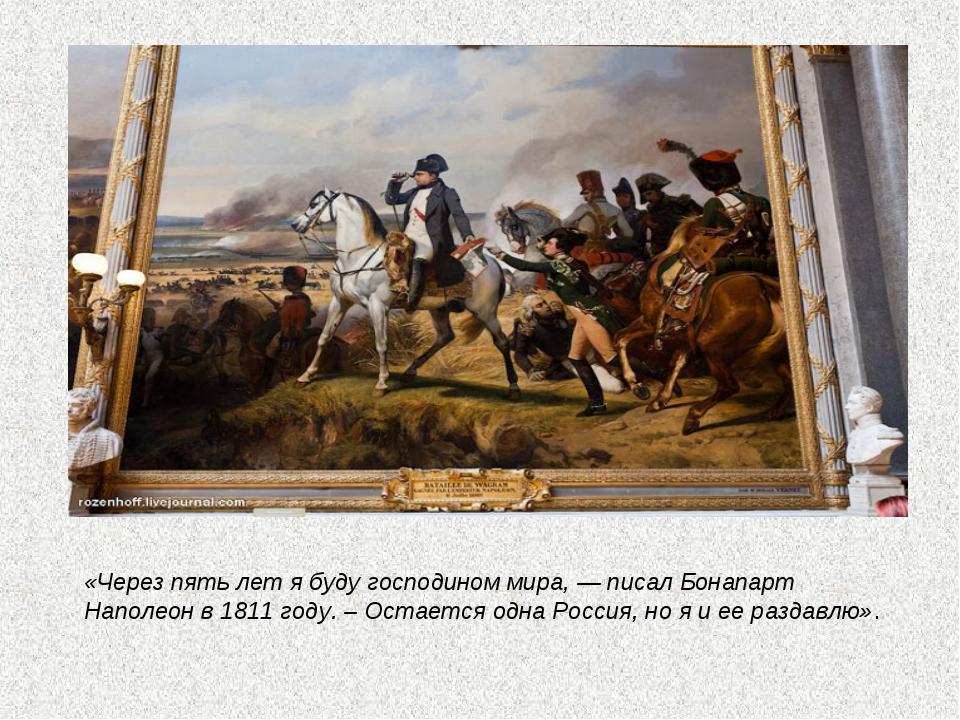 «Через пять лет я буду господином мира, — писал Бонапарт Наполеон в 1811 год...