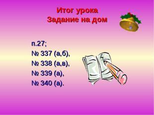 Итог урока Задание на дом п.27; № 337 (а,б), № 338 (а,в), № 339 (а), № 340 (а).