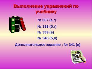 Выполнение упражнений по учебнику № 337 (в,г) № 339 (в) № 338 (б,г) № 340 (б,