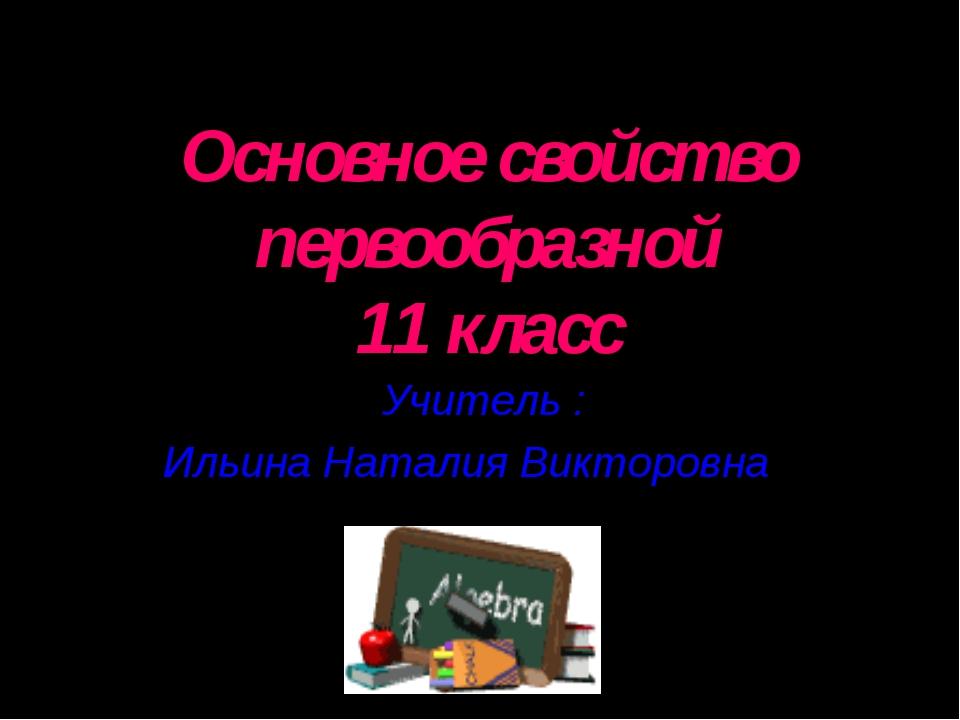 Основное свойство первообразной 11 класс Учитель : Ильина Наталия Викторовна