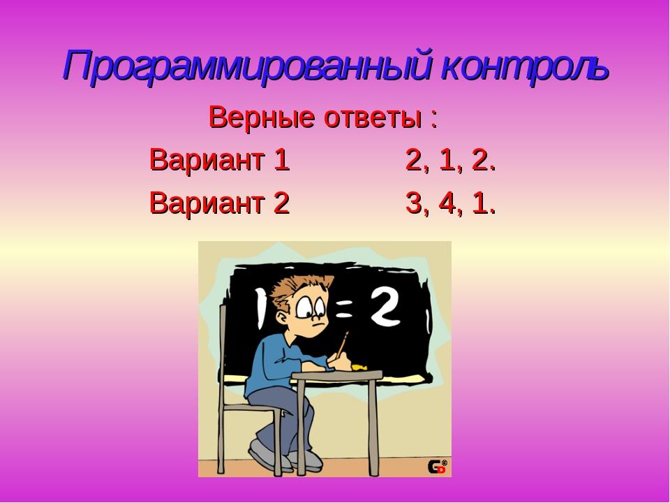 Программированный контроль Верные ответы : Вариант 1 2, 1, 2. Вариант 2 3, 4,...
