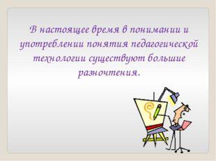 В настоящее время в понимании и употреблении понятия педагогической технологи