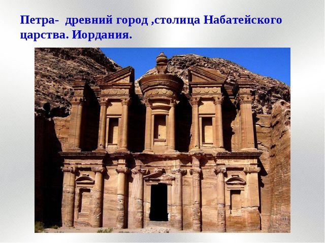 Петра- древний город ,столица Набатейского царства. Иордания.