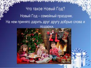 Что такое Новый Год? Новый Год – семейный праздник. На нем принято дарить др