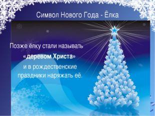 Символ Нового Года - Ёлка  Позже ёлку стали называть «деревом Христа» и в