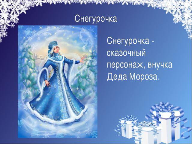 Снегурочка Снегурочка - сказочный персонаж, внучка Деда Мороза.