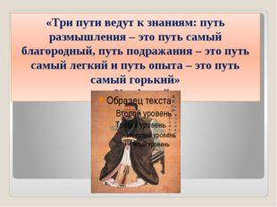 «Три пути ведут к знаниям: путь размышления – это путь самый благородный, пут