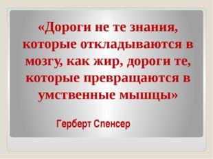 Герберт Спенсер «Дороги не те знания, которые откладываются в мозгу, как ж