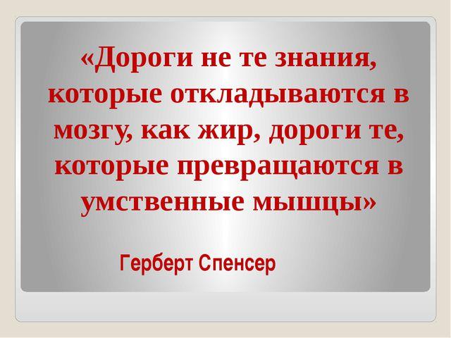 Герберт Спенсер «Дороги не те знания, которые откладываются в мозгу, как ж...
