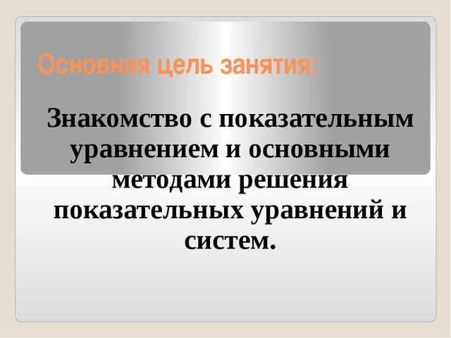 Основная цель занятия: Знакомство с показательным уравнением и основными мето...