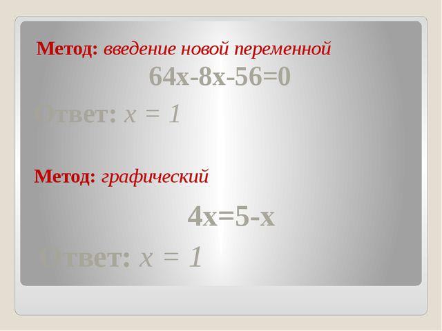Метод: введение новой переменной Метод: графический 64x-8x-56=0 Ответ: x = 1...