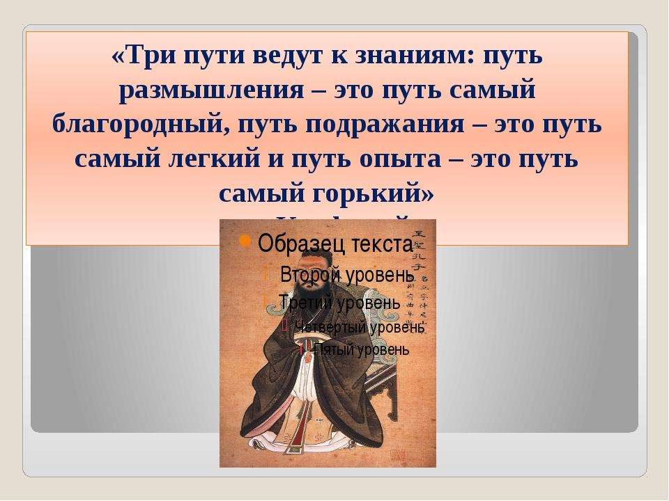 «Три пути ведут к знаниям: путь размышления – это путь самый благородный, пут...