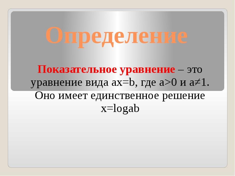 Определение Показательное уравнение – это уравнение вида ax=b, где a>0 и a≠1....