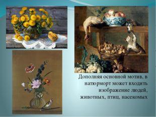 Дополняя основной мотив, в натюрморт может входить изображение людей, животн