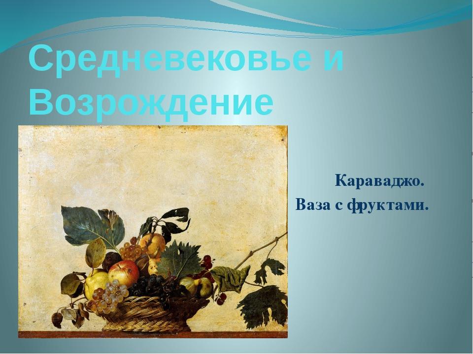 Средневековье и Возрождение Караваджо. Ваза с фруктами.