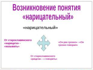 «нарицательный» От старославянского «нарицати» - «называть» От старославянск