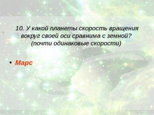 10. У какой планеты скорость вращения вокруг своей оси сравнима с земной? (по