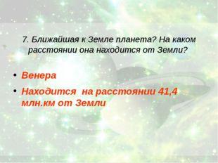 7. Ближайшая к Земле планета? На каком расстоянии она находится от Земли? Вен