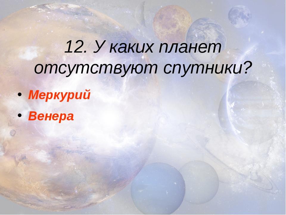 12. У каких планет отсутствуют спутники? Меркурий Венера