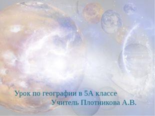 Урок по географии в 5А классе Учитель Плотникова А.В.