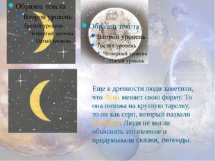 Еще в древности люди заметили, что Луна меняет свою форму. То она похожа на к