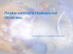 Лязем-неплата Нойнечсол тесисмы. Земля-планета Солнечной системы..