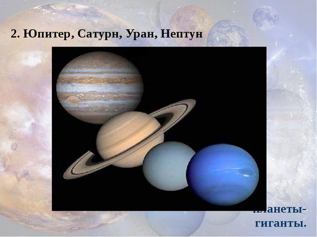 2. Юпитер, Сатурн, Уран, Нептун планеты-гиганты.
