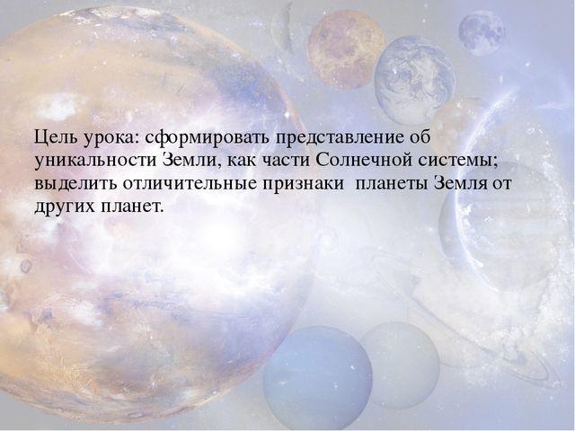 Цель урока: сформировать представление об уникальности Земли, как части Солн...