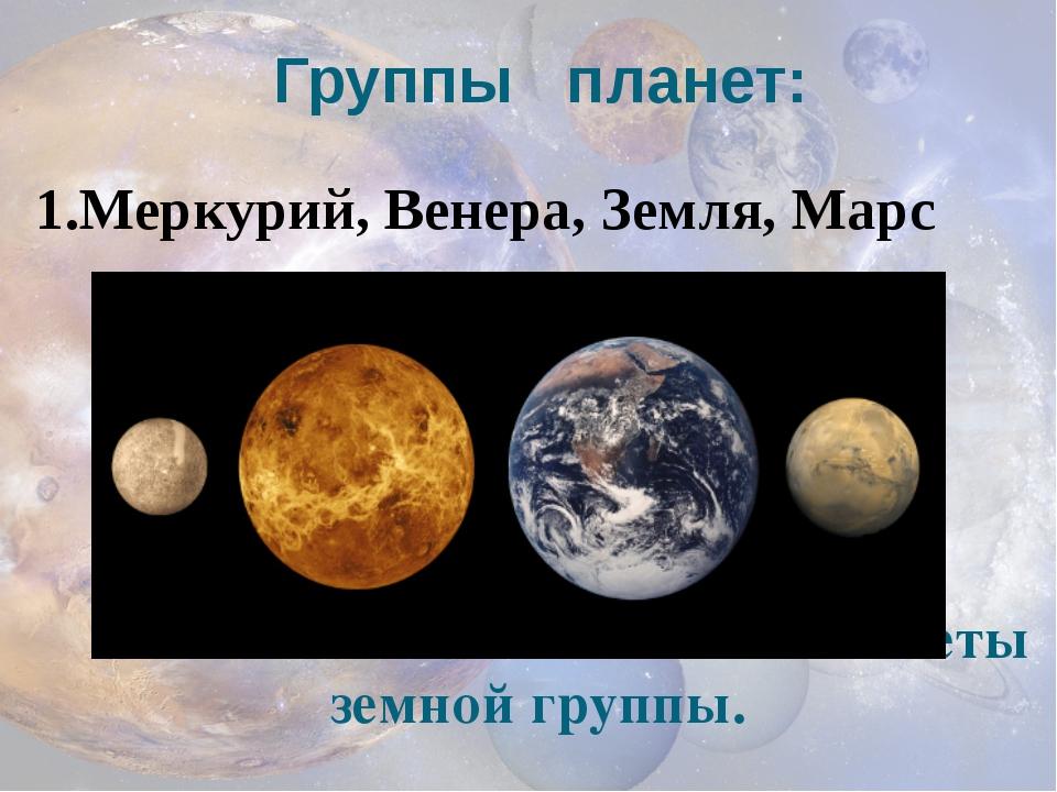 Группы планет: 1.Меркурий, Венера, Земля, Марс планеты-гиганты. планеты земно...